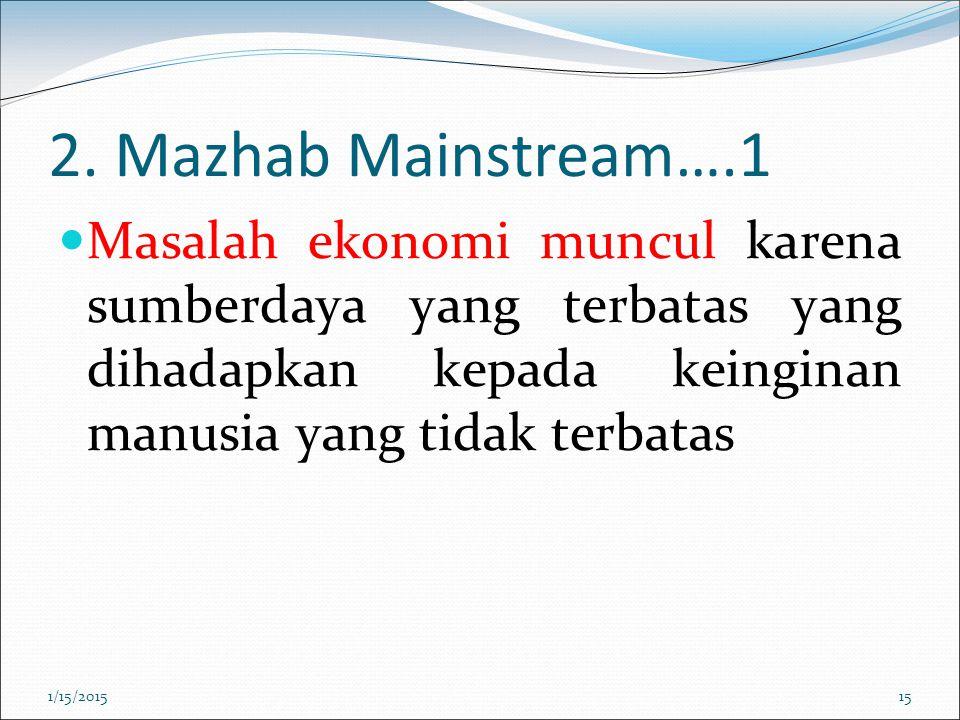 2. Mazhab Mainstream….1 Masalah ekonomi muncul karena sumberdaya yang terbatas yang dihadapkan kepada keinginan manusia yang tidak terbatas 1/15/20151
