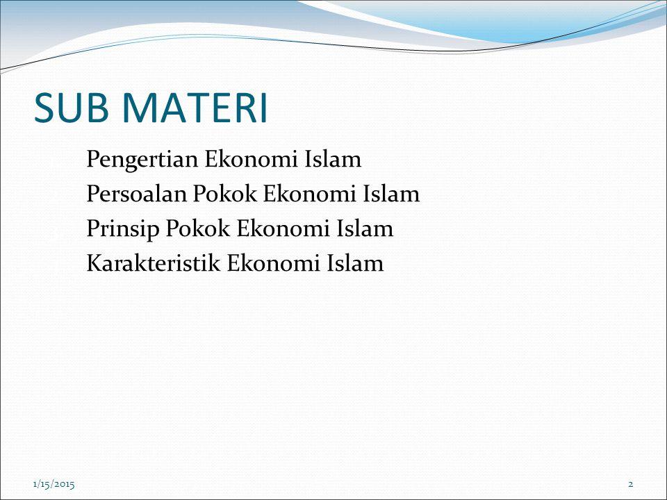 SUB MATERI 1. Pengertian Ekonomi Islam 2. Persoalan Pokok Ekonomi Islam 3. Prinsip Pokok Ekonomi Islam 4. Karakteristik Ekonomi Islam 1/15/20152