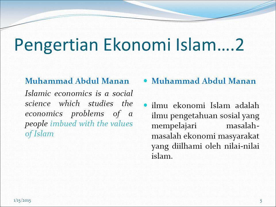 Pengertian Ekonomi Islam….2 Muhammad Abdul Manan Islamic economics is a social science which studies the economics problems of a people imbued with the values of Islam Muhammad Abdul Manan ilmu ekonomi Islam adalah ilmu pengetahuan sosial yang mempelajari masalah- masalah ekonomi masyarakat yang diilhami oleh nilai-nilai islam.