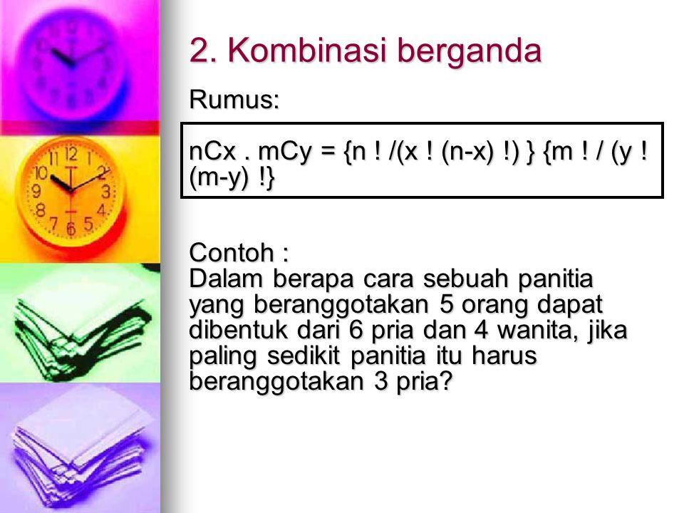 2. Kombinasi berganda Rumus: nCx. mCy = {n ! /(x ! (n-x) !) } {m ! / (y ! (m-y) !} Contoh : Dalam berapa cara sebuah panitia yang beranggotakan 5 oran