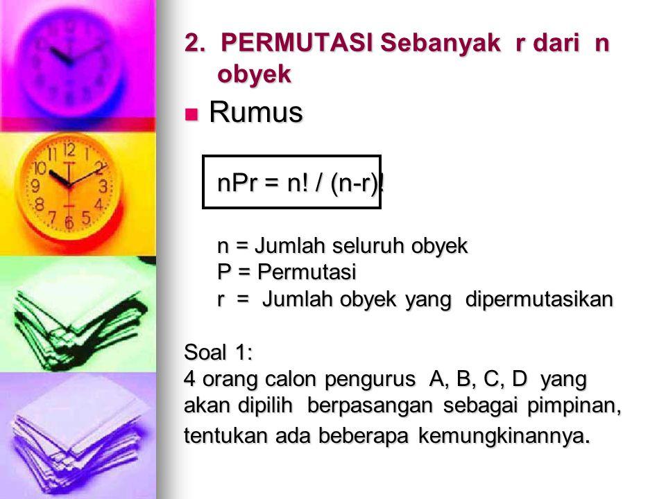 2. PERMUTASI Sebanyak r dari n obyek Rumus Rumus nPr = n! / (n-r)! n = Jumlah seluruh obyek P = Permutasi r = Jumlah obyek yang dipermutasikan Soal 1: