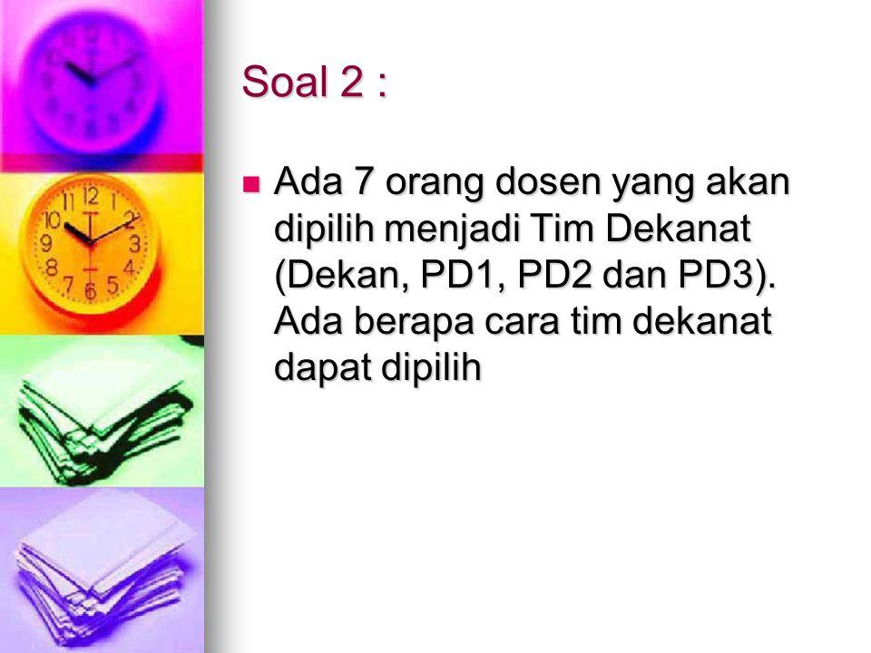 Soal 2 : Ada 7 orang dosen yang akan dipilih menjadi Tim Dekanat (Dekan, PD1, PD2 dan PD3). Ada berapa cara tim dekanat dapat dipilih Ada 7 orang dose