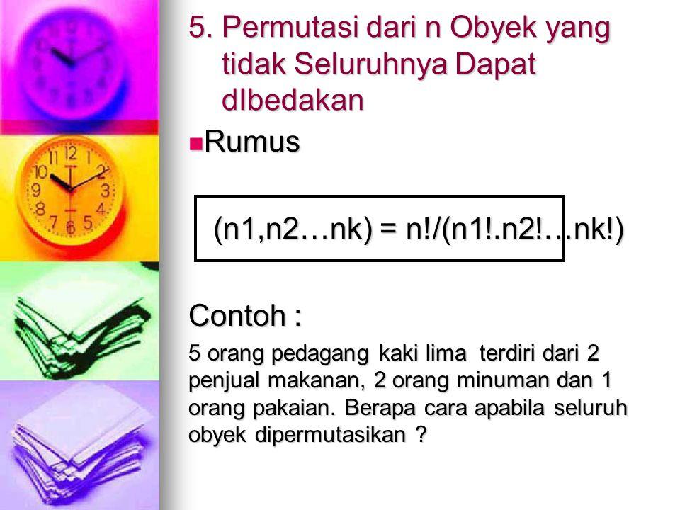 5. Permutasi dari n Obyek yang tidak Seluruhnya Dapat dIbedakan Rumus Rumus (n1,n2…nk) = n!/(n1!.n2!…nk!) (n1,n2…nk) = n!/(n1!.n2!…nk!) Contoh : 5 ora
