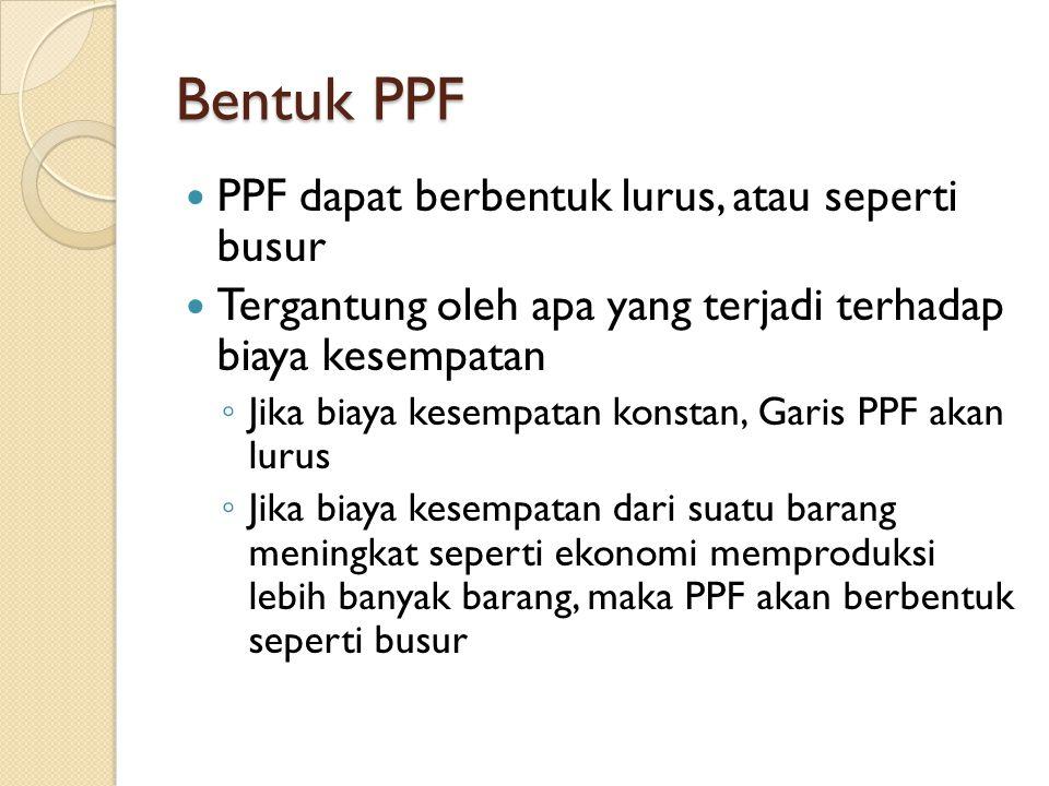 Bentuk PPF PPF dapat berbentuk lurus, atau seperti busur Tergantung oleh apa yang terjadi terhadap biaya kesempatan ◦ Jika biaya kesempatan konstan, G