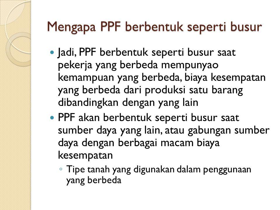 Jadi, PPF berbentuk seperti busur saat pekerja yang berbeda mempunyao kemampuan yang berbeda, biaya kesempatan yang berbeda dari produksi satu barang