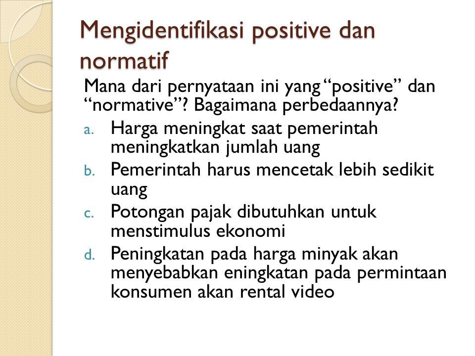 """Mengidentifikasi positive dan normatif Mana dari pernyataan ini yang """"positive"""" dan """"normative""""? Bagaimana perbedaannya? a. Harga meningkat saat pemer"""