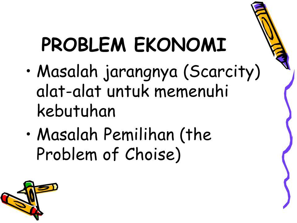 PROBLEM EKONOMI Masalah jarangnya (Scarcity) alat-alat untuk memenuhi kebutuhan Masalah Pemilihan (the Problem of Choise)