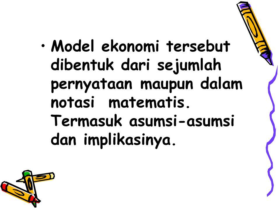 Model ekonomi tersebut dibentuk dari sejumlah pernyataan maupun dalam notasi matematis. Termasuk asumsi-asumsi dan implikasinya.