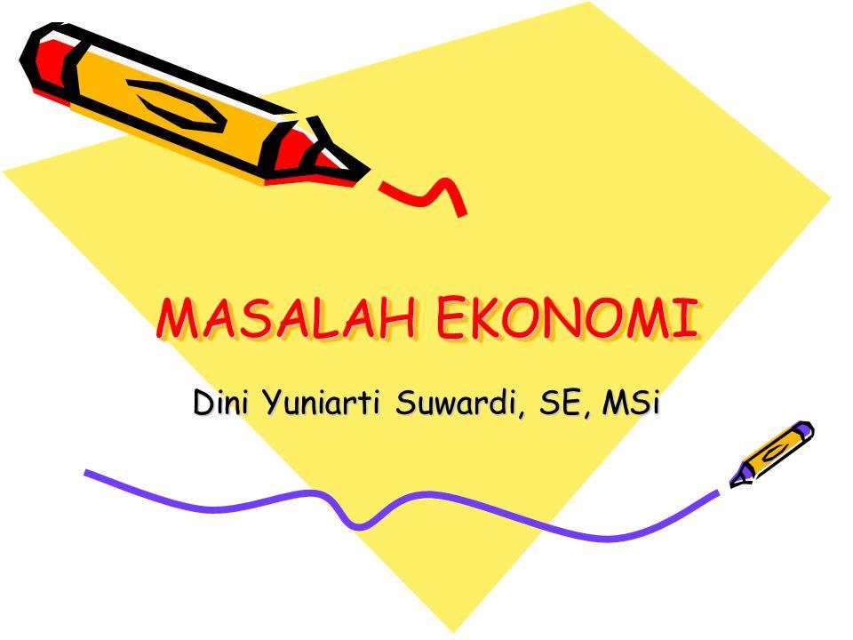 MASALAH EKONOMI Dini Yuniarti Suwardi, SE, MSi