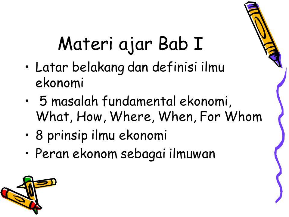 Materi ajar Bab I Latar belakang dan definisi ilmu ekonomi 5 masalah fundamental ekonomi, What, How, Where, When, For Whom 8 prinsip ilmu ekonomi Pera