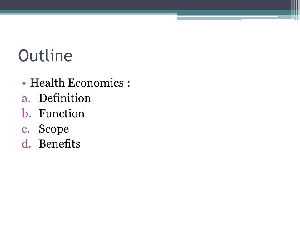 Outline Health Economics : a.Definition b.Function c.Scope d.Benefits