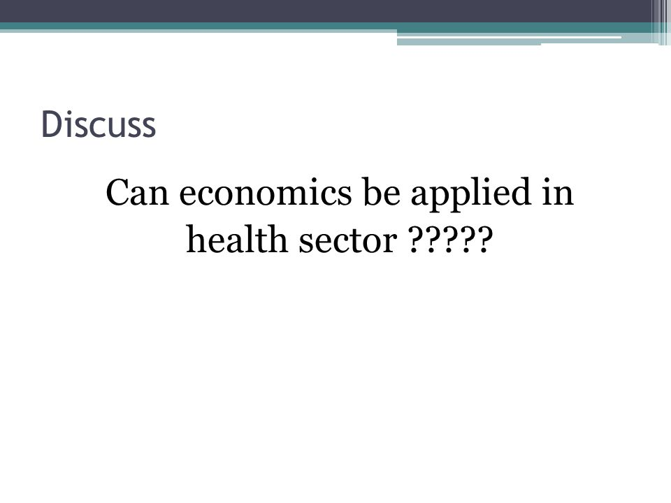 Discuss Can economics be applied in health sector ?????