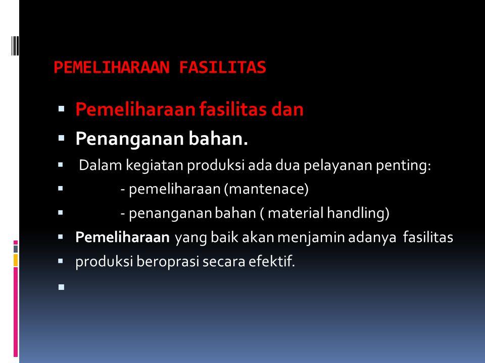 PEMELIHARAAN FASILITAS  Pemeliharaan fasilitas dan  Penanganan bahan.  Dalam kegiatan produksi ada dua pelayanan penting:  - pemeliharaan (mantena