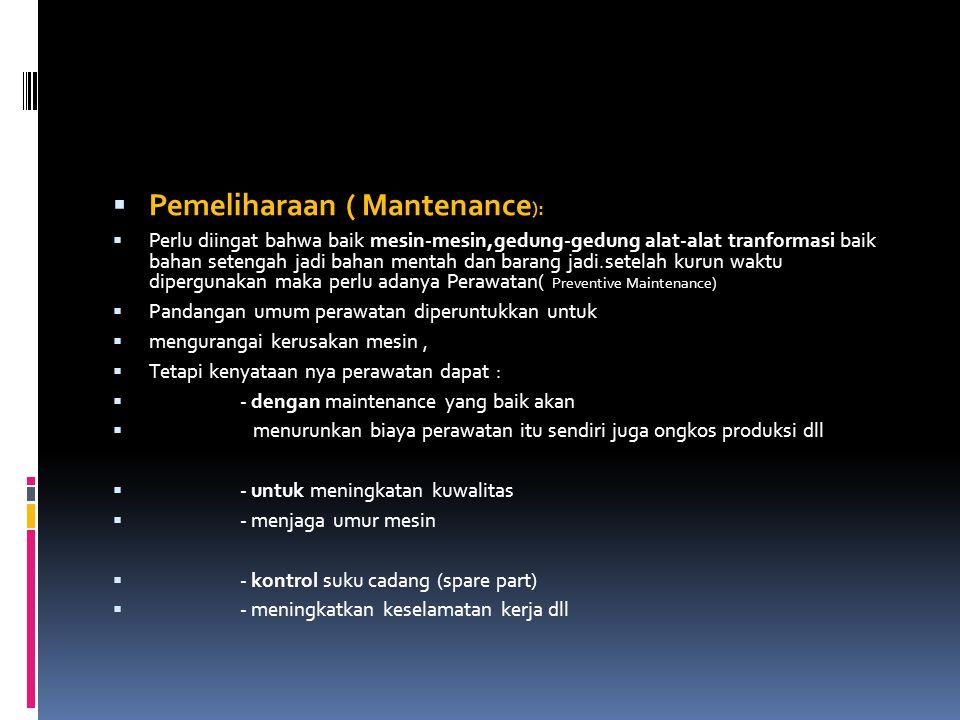  Pemeliharaan ( Mantenance ):  Perlu diingat bahwa baik mesin-mesin,gedung-gedung alat-alat tranformasi baik bahan setengah jadi bahan mentah dan ba