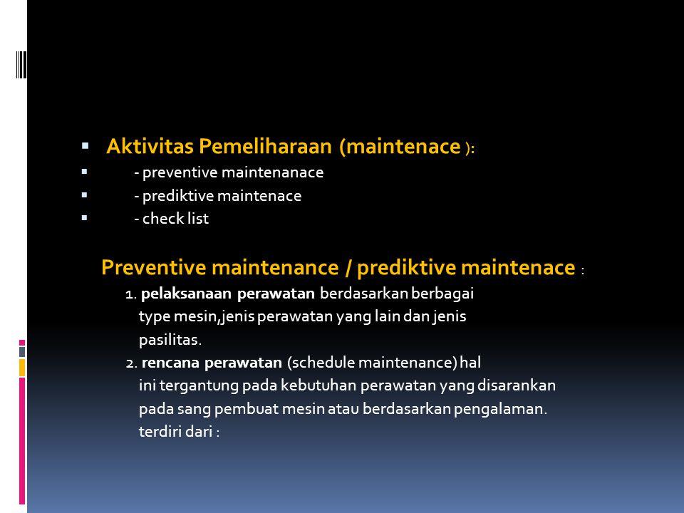  Aktivitas Pemeliharaan (maintenace ):  - preventive maintenanace  - prediktive maintenace  - check list Preventive maintenance / prediktive maint