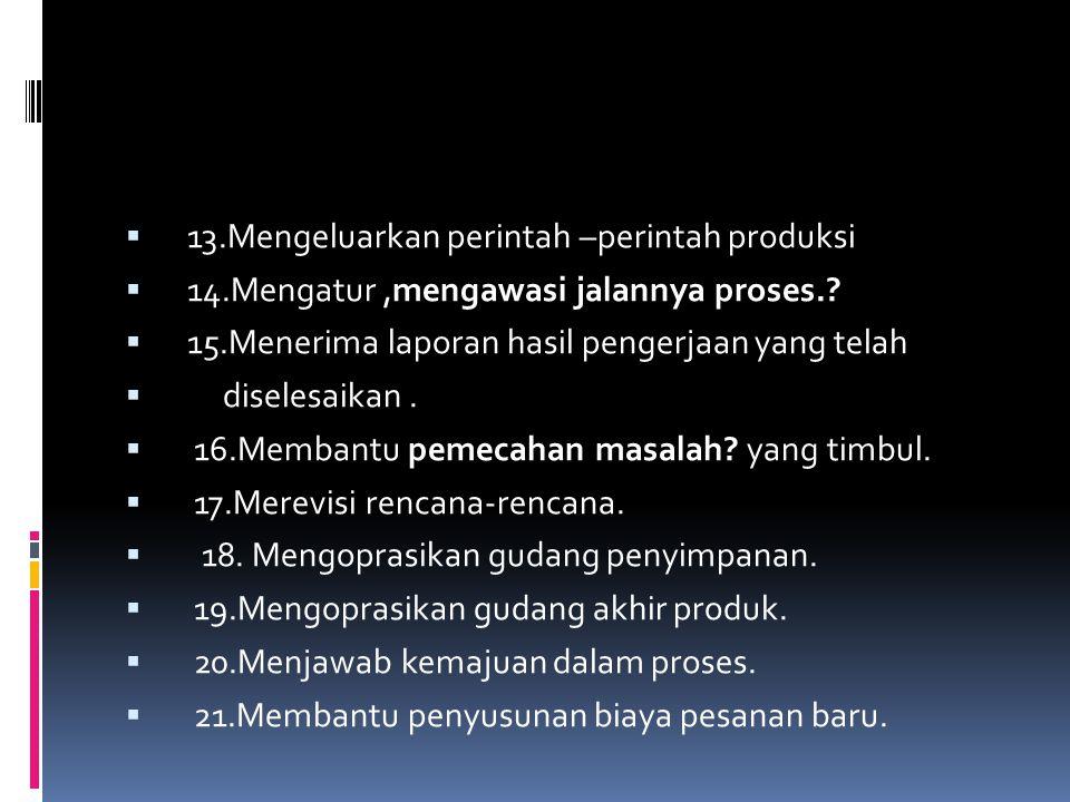  13.Mengeluarkan perintah –perintah produksi  14.Mengatur,mengawasi jalannya proses.?  15.Menerima laporan hasil pengerjaan yang telah  diselesaik