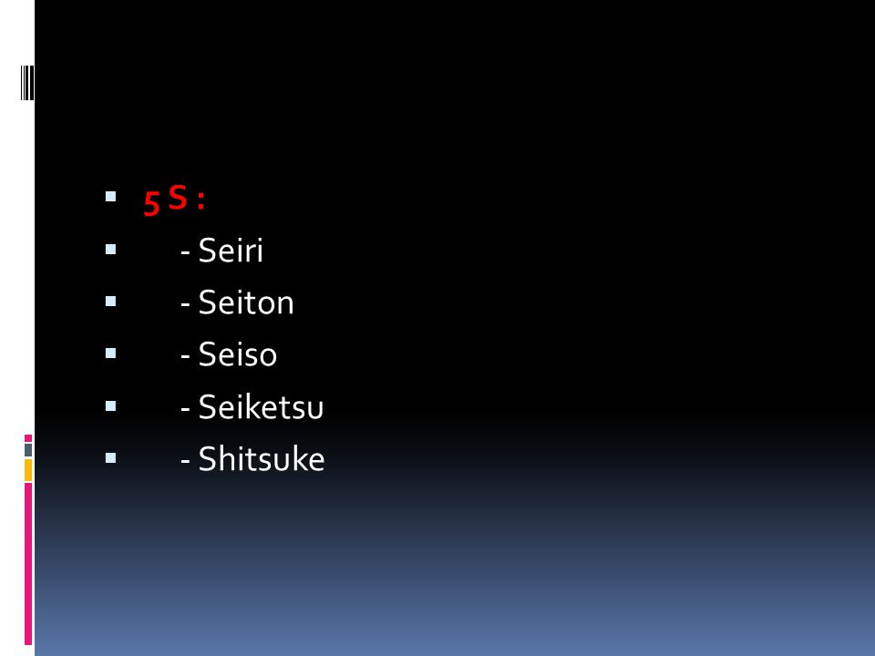  5 S :  - Seiri  - Seiton  - Seiso  - Seiketsu  - Shitsuke