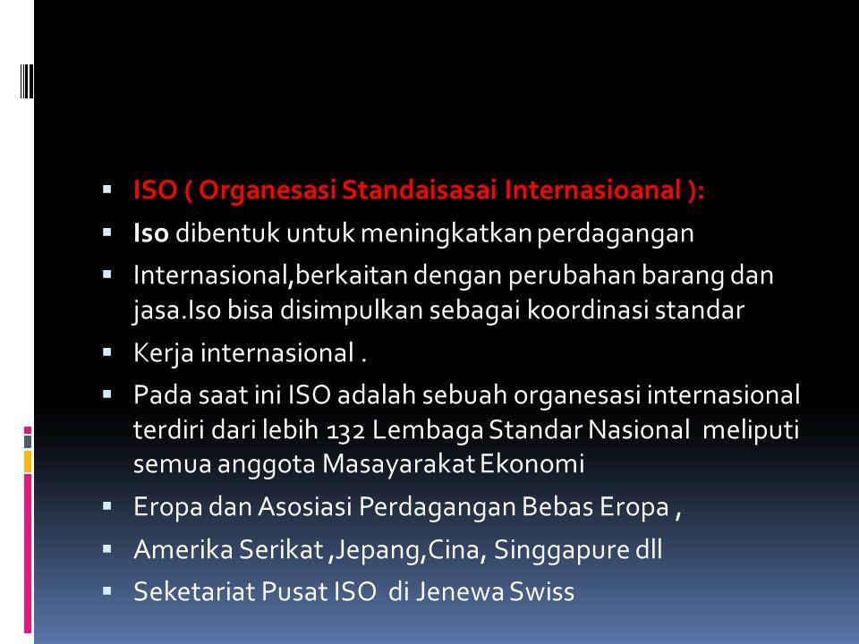  ISO ( Organesasi Standaisasai Internasioanal ):  Iso dibentuk untuk meningkatkan perdagangan  Internasional,berkaitan dengan perubahan barang dan