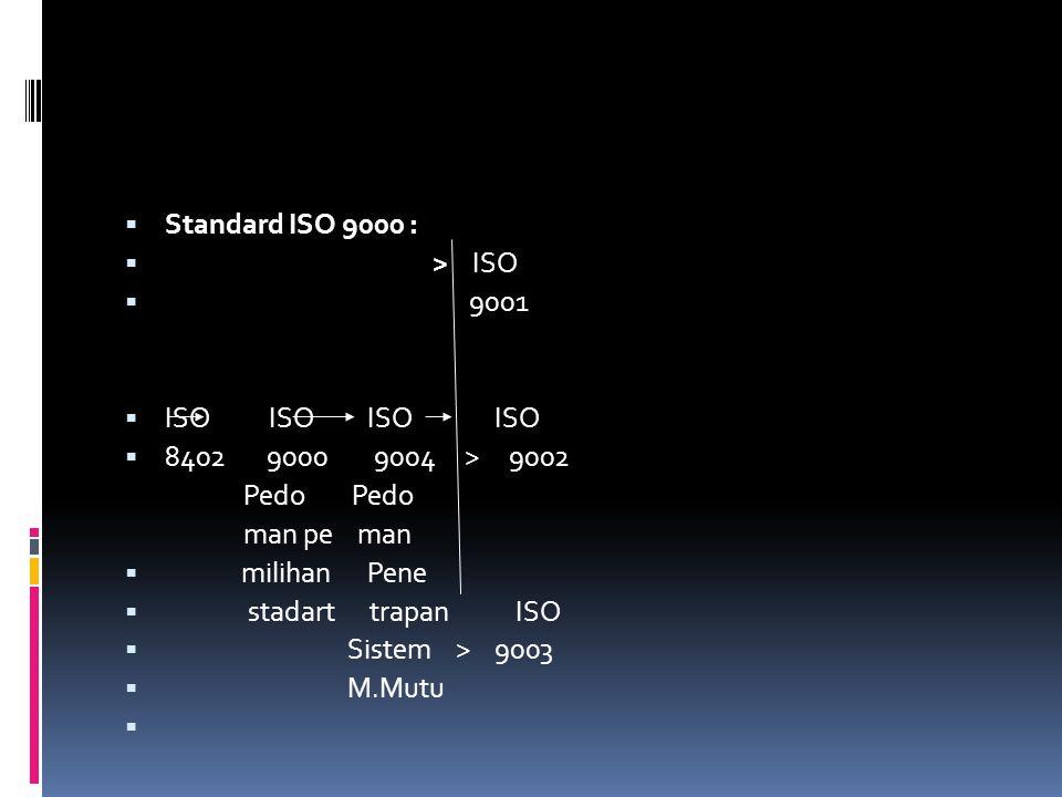  Standard ISO 9000 :  > ISO  9001  ISO ISO ISO ISO  8402 9000 9004 > 9002 Pedo Pedo man pe man  milihan Pene  stadart trapan ISO  Sistem > 900