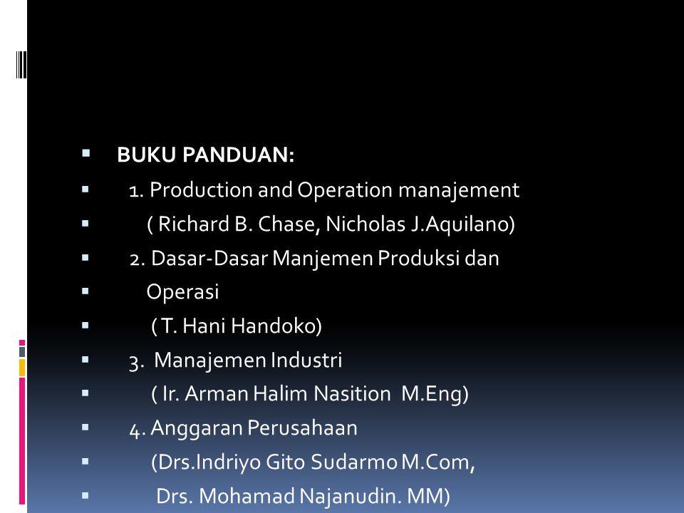  BUKU PANDUAN:  1. Production and Operation manajement  ( Richard B. Chase, Nicholas J.Aquilano)  2. Dasar-Dasar Manjemen Produksi dan  Operasi 