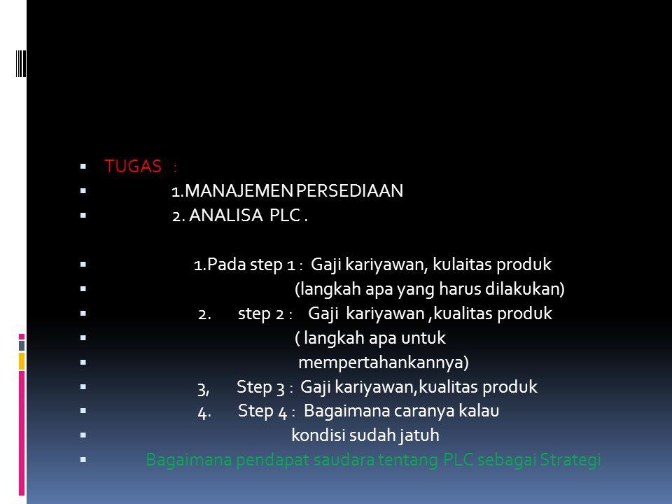  TUGAS :  1.MANAJEMEN PERSEDIAAN  2. ANALISA PLC.  1.Pada step 1 : Gaji kariyawan, kulaitas produk  (langkah apa yang harus dilakukan)  2. step
