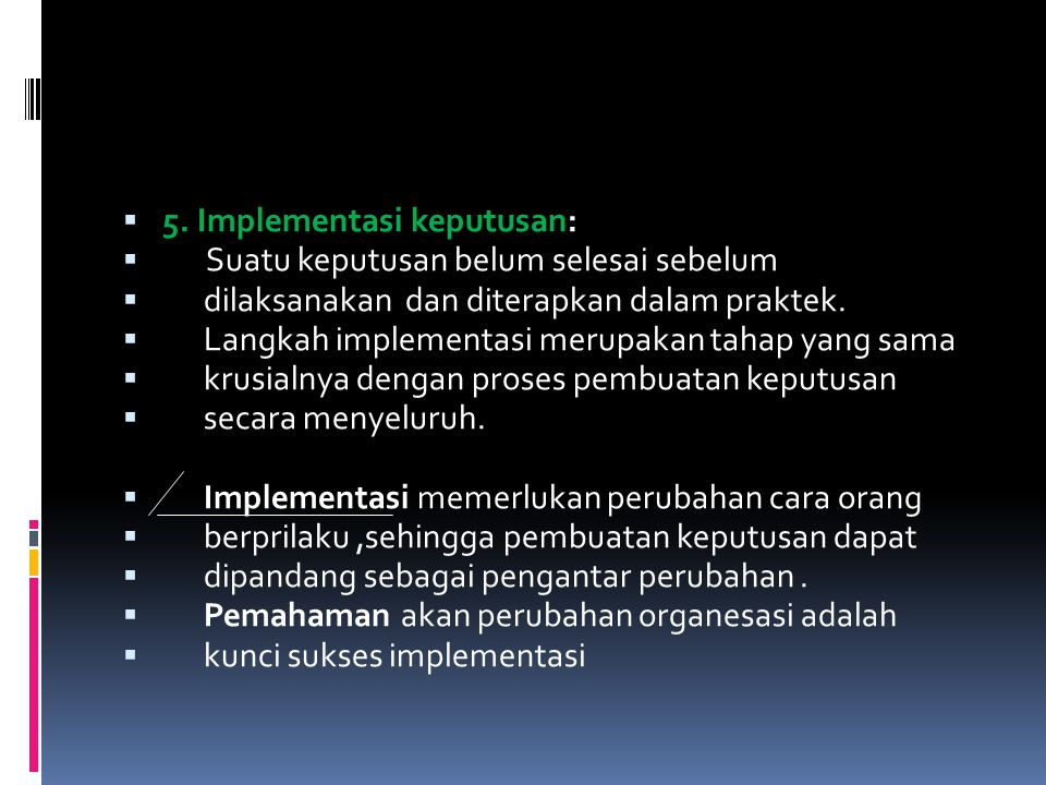  5. Implementasi keputusan:  Suatu keputusan belum selesai sebelum  dilaksanakan dan diterapkan dalam praktek.  Langkah implementasi merupakan tah