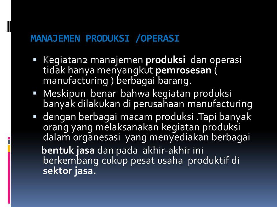MANAJEMEN PRODUKSI /OPERASI  Kegiatan2 manajemen produksi dan operasi tidak hanya menyangkut pemrosesan ( manufacturing ) berbagai barang.  Meskipun