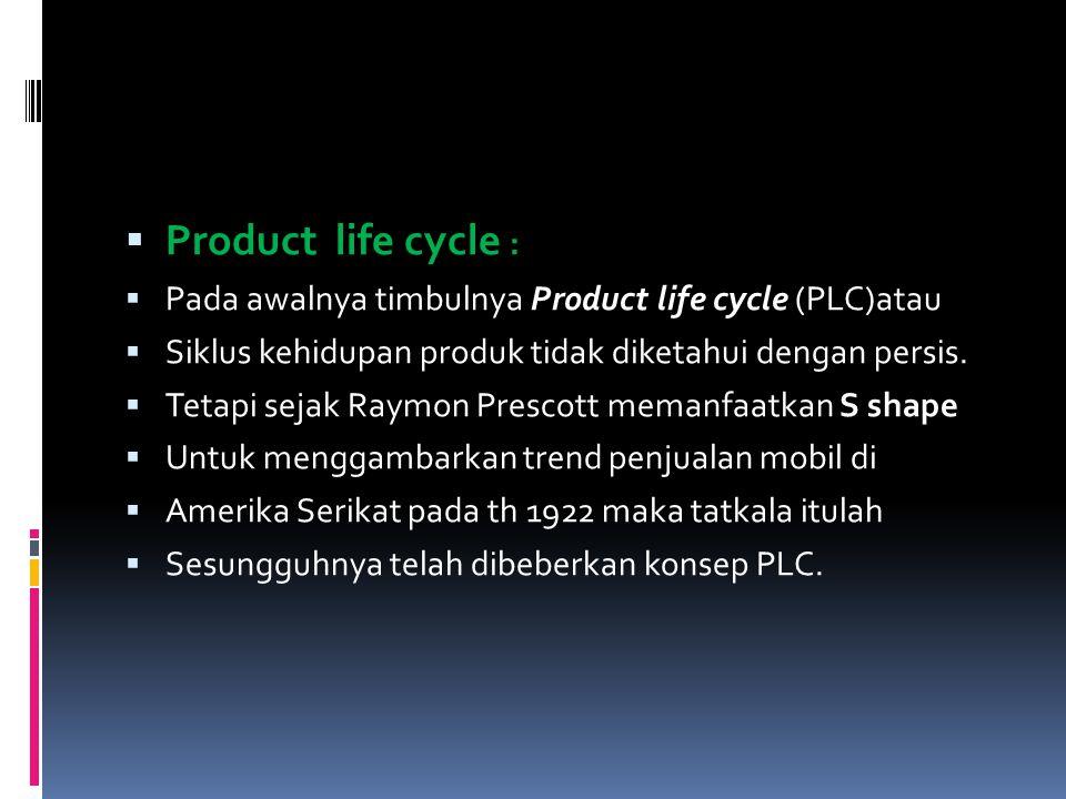  Product life cycle :  Pada awalnya timbulnya Product life cycle (PLC)atau  Siklus kehidupan produk tidak diketahui dengan persis.  Tetapi sejak R