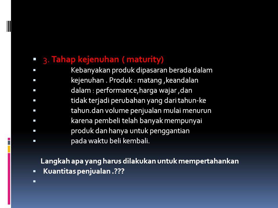  3. Tahap kejenuhan ( maturity)  Kebanyakan produk dipasaran berada dalam  kejenuhan. Produk : matang,keandalan  dalam : performance,harga wajar,d