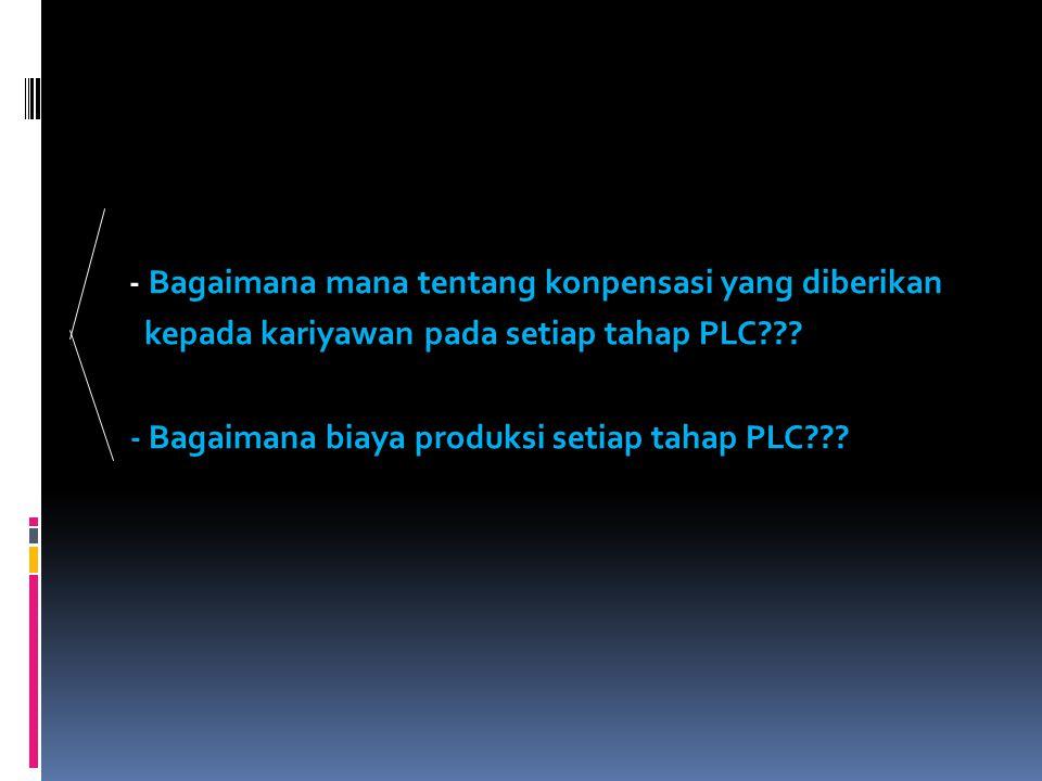 - Bagaimana mana tentang konpensasi yang diberikan kepada kariyawan pada setiap tahap PLC??? - Bagaimana biaya produksi setiap tahap PLC???