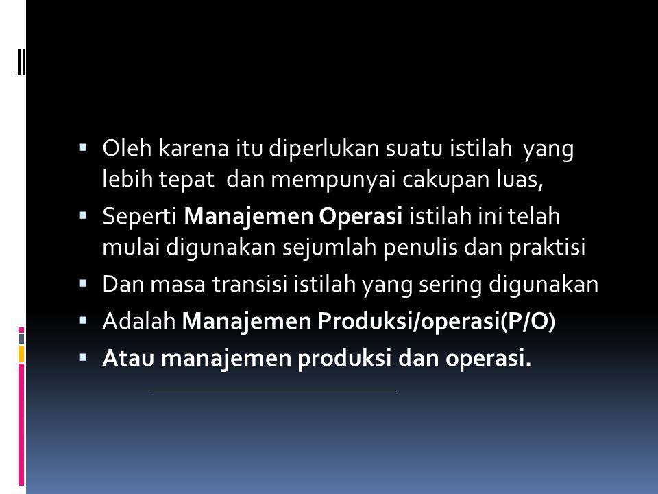  Manajemen produksi dan operasi :merupakan usaha pengelola secara optimal penggunakan:  Sumber daya ( faktor faktor produksi):  Tenaga kerja,mesin-mesin,peralatan,bahan  Mentah.