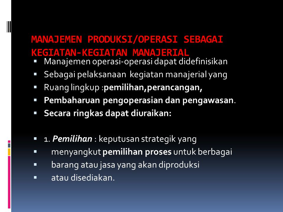 MANAJEMEN PRODUKSI/OPERASI SEBAGAI KEGIATAN-KEGIATAN MANAJERIAL  Manajemen operasi-operasi dapat didefinisikan  Sebagai pelaksanaan kegiatan manajer