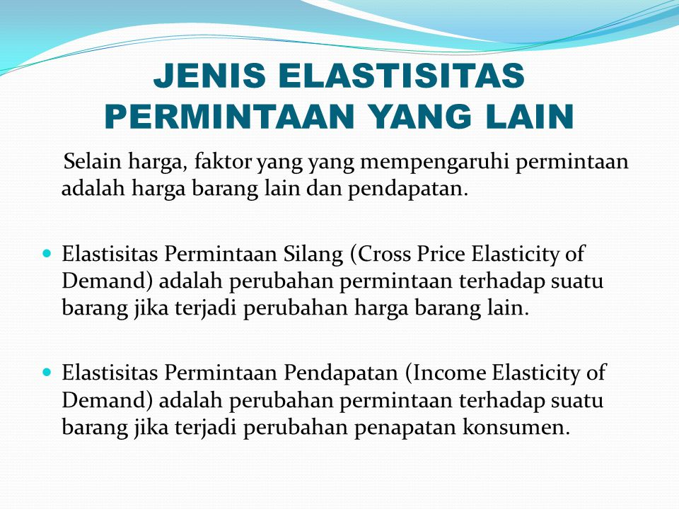 JENIS ELASTISITAS PERMINTAAN YANG LAIN Selain harga, faktor yang yang mempengaruhi permintaan adalah harga barang lain dan pendapatan.
