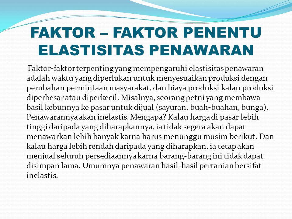 FAKTOR – FAKTOR PENENTU ELASTISITAS PENAWARAN Faktor-faktor terpenting yang mempengaruhi elastisitas penawaran adalah waktu yang diperlukan untuk menyesuaikan produksi dengan perubahan permintaan masyarakat, dan biaya produksi kalau produksi diperbesar atau diperkecil.
