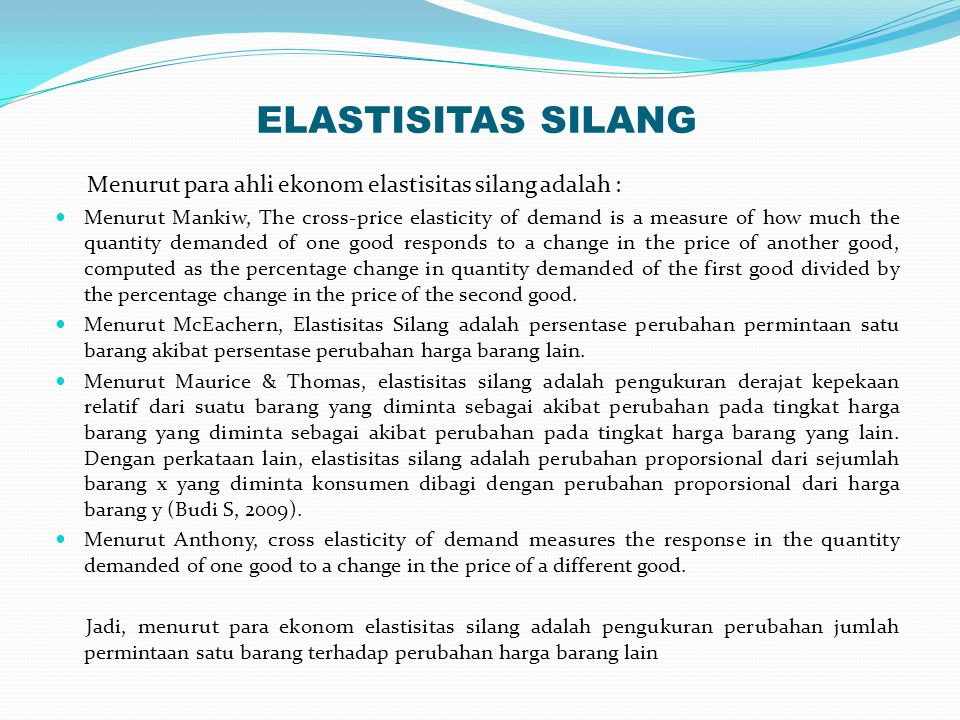 ELASTISITAS SILANG Menurut para ahli ekonom elastisitas silang adalah : Menurut Mankiw, The cross-price elasticity of demand is a measure of how much the quantity demanded of one good responds to a change in the price of another good, computed as the percentage change in quantity demanded of the first good divided by the percentage change in the price of the second good.