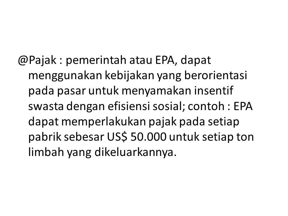 @Pajak : pemerintah atau EPA, dapat menggunakan kebijakan yang berorientasi pada pasar untuk menyamakan insentif swasta dengan efisiensi sosial; conto