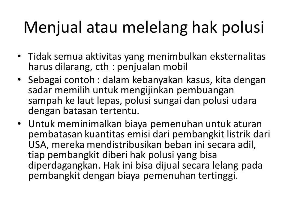 Menjual atau melelang hak polusi Tidak semua aktivitas yang menimbulkan eksternalitas harus dilarang, cth : penjualan mobil Sebagai contoh : dalam keb
