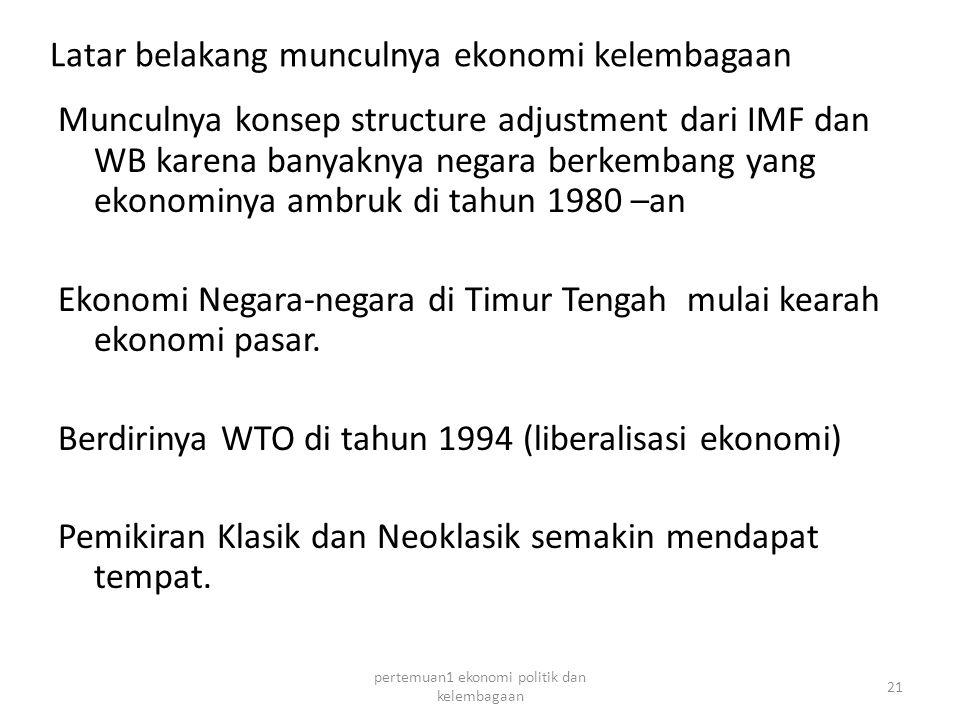 Latar belakang munculnya ekonomi kelembagaan Munculnya konsep structure adjustment dari IMF dan WB karena banyaknya negara berkembang yang ekonominya ambruk di tahun 1980 –an Ekonomi Negara-negara di Timur Tengah mulai kearah ekonomi pasar.