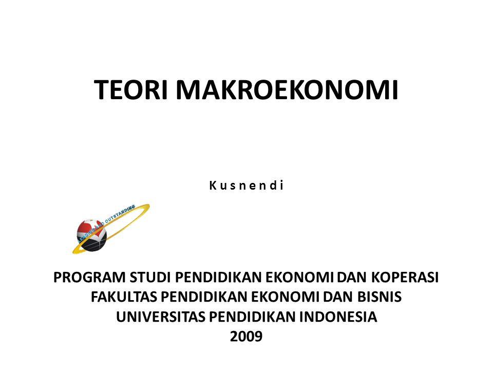 TEORI MAKROEKONOMI PROGRAM STUDI PENDIDIKAN EKONOMI DAN KOPERASI FAKULTAS PENDIDIKAN EKONOMI DAN BISNIS UNIVERSITAS PENDIDIKAN INDONESIA 2009 K u s n e n d i