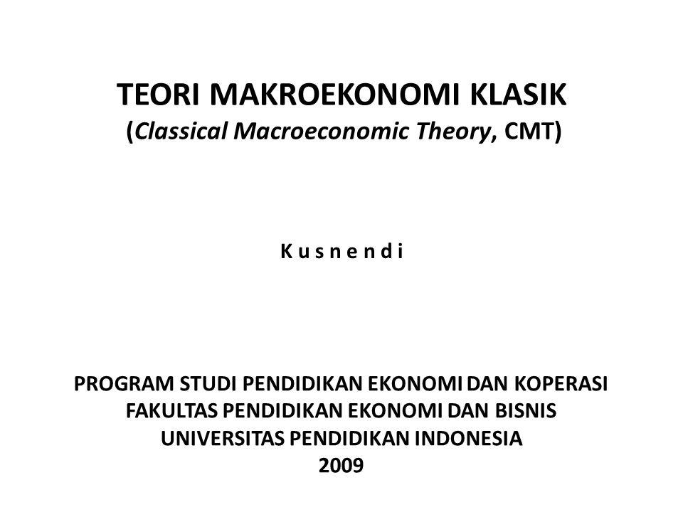 TEORI MAKROEKONOMI KLASIK (Classical Macroeconomic Theory, CMT) K u s n e n d i PROGRAM STUDI PENDIDIKAN EKONOMI DAN KOPERASI FAKULTAS PENDIDIKAN EKONOMI DAN BISNIS UNIVERSITAS PENDIDIKAN INDONESIA 2009