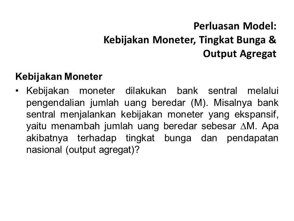 Perluasan Model: Kebijakan Moneter, Tingkat Bunga & Output Agregat Kebijakan Moneter Kebijakan moneter dilakukan bank sentral melalui pengendalian jumlah uang beredar (M).