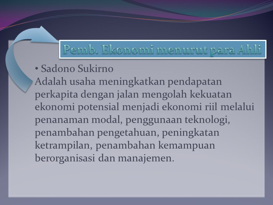 Sadono Sukirno Adalah usaha meningkatkan pendapatan perkapita dengan jalan mengolah kekuatan ekonomi potensial menjadi ekonomi riil melalui penanaman modal, penggunaan teknologi, penambahan pengetahuan, peningkatan ketrampilan, penambahan kemampuan berorganisasi dan manajemen.