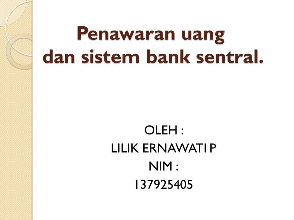 Penawaran uang dan sistem bank sentral. Penawaran uang dan sistem bank sentral. OLEH : LILIK ERNAWATI P NIM : 137925405