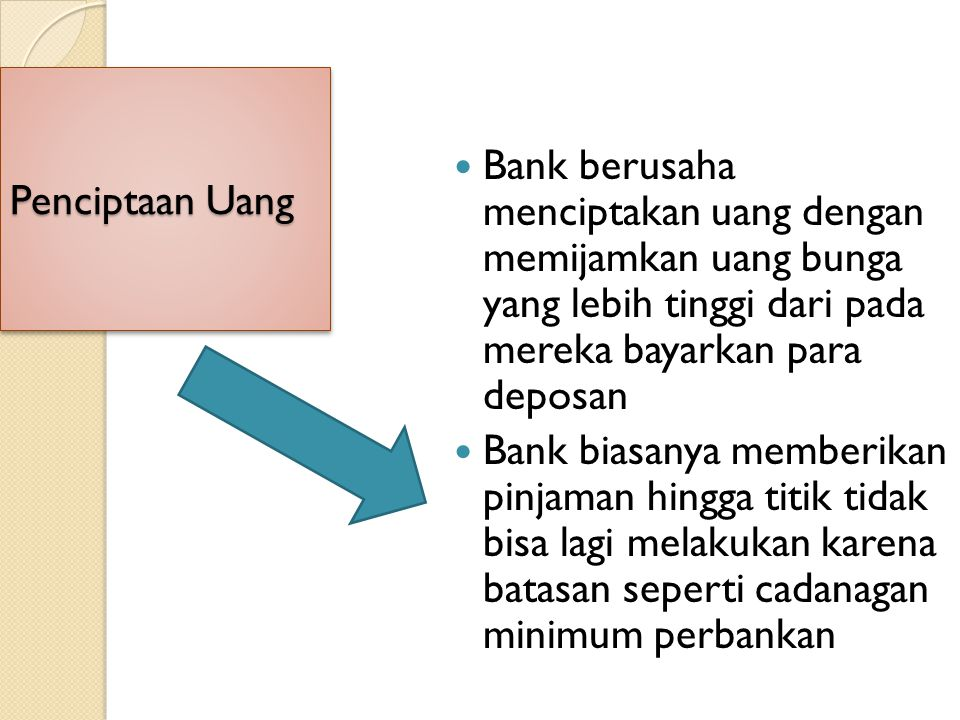 Penciptaan Uang Bank berusaha menciptakan uang dengan memijamkan uang bunga yang lebih tinggi dari pada mereka bayarkan para deposan Bank biasanya mem