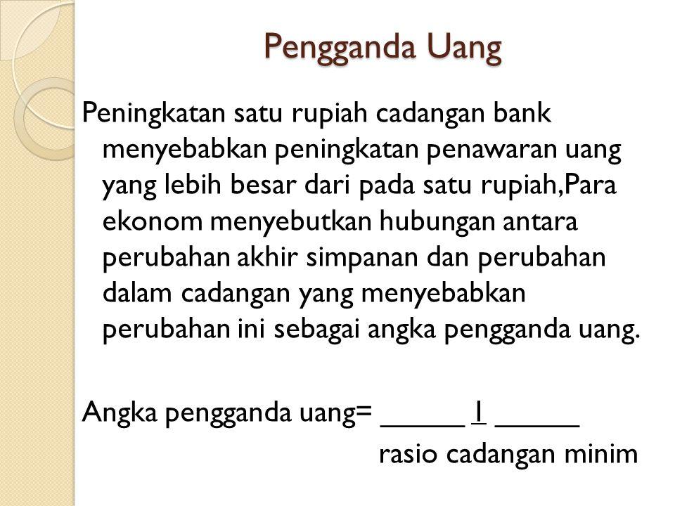 Pengganda Uang Peningkatan satu rupiah cadangan bank menyebabkan peningkatan penawaran uang yang lebih besar dari pada satu rupiah,Para ekonom menyebu
