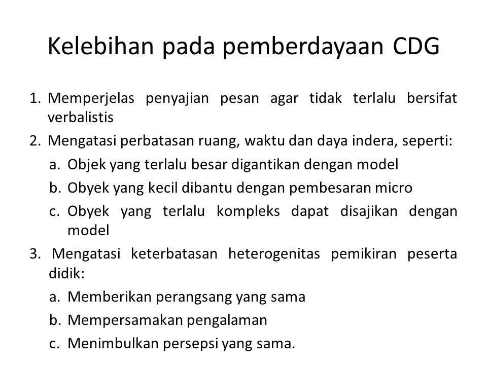 Kelebihan pada pemberdayaan CDG 1.Memperjelas penyajian pesan agar tidak terlalu bersifat verbalistis 2.Mengatasi perbatasan ruang, waktu dan daya ind