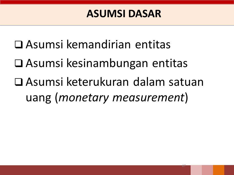 ASUMSI DASAR  Asumsi kemandirian entitas  Asumsi kesinambungan entitas  Asumsi keterukuran dalam satuan uang (monetary measurement) 47