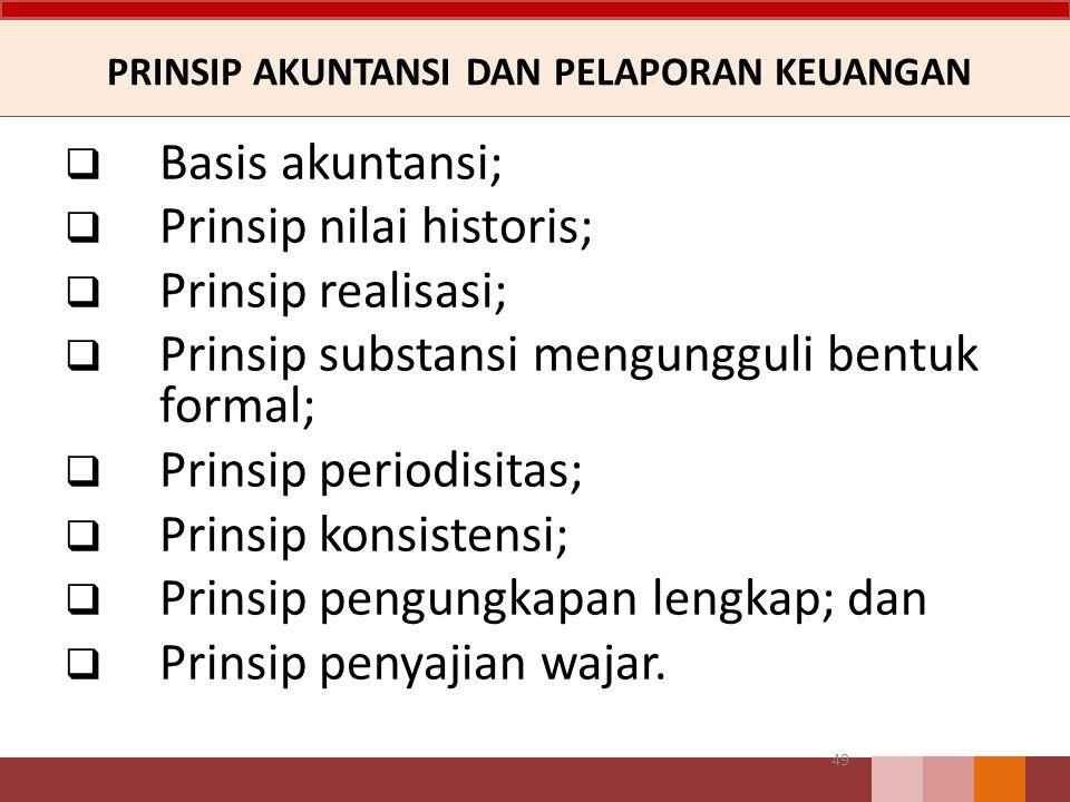 PRINSIP AKUNTANSI DAN PELAPORAN KEUANGAN  Basis akuntansi;  Prinsip nilai historis;  Prinsip realisasi;  Prinsip substansi mengungguli bentuk formal;  Prinsip periodisitas;  Prinsip konsistensi;  Prinsip pengungkapan lengkap; dan  Prinsip penyajian wajar.