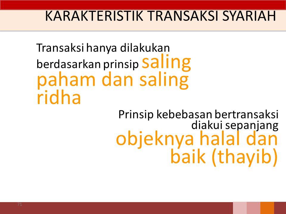 KARAKTERISTIK TRANSAKSI SYARIAH Transaksi hanya dilakukan berdasarkan prinsip saling paham dan saling ridha 71 Prinsip kebebasan bertransaksi diakui sepanjang objeknya halal dan baik (thayib)