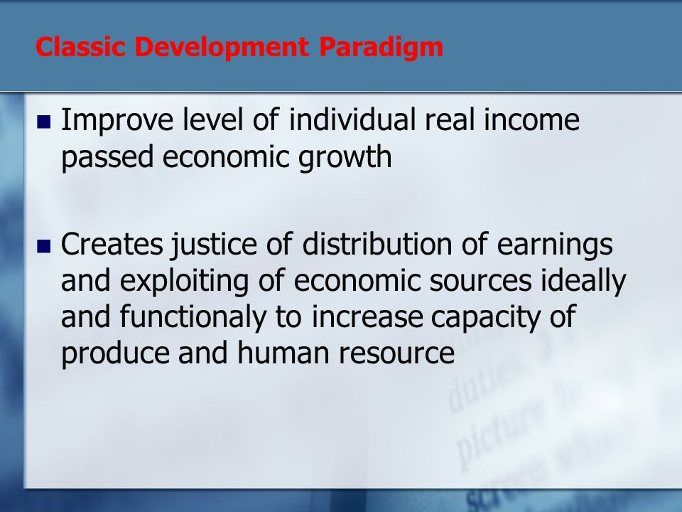 Classic Development Paradigm Improve level of individual real income passed economic growth Creates justice of distribution of earnings and exploiting of economic sources ideally and functionaly to increase capacity of produce and human resource
